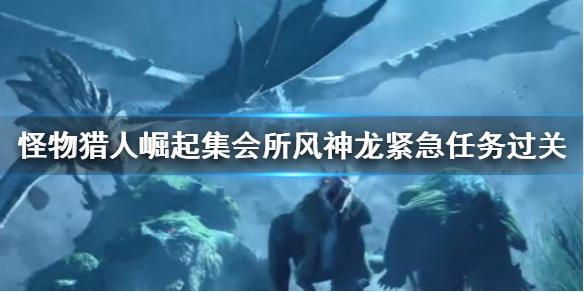 怪物獵人崛起集會所風神龍緊急任務怎么做